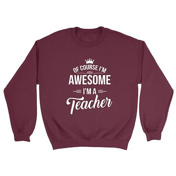 Of course I'm awesome I'm a teacher profession gift for her for him Teacher's day occupation Crewneck Sweatshirt