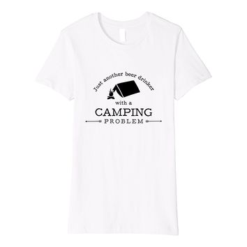 Beer Drinker With Camping Problem Funny T-Shirt Hiking Gift