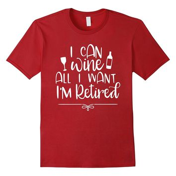 Wine Lover Shirt I Can Wine All I Want Retirement Gifts