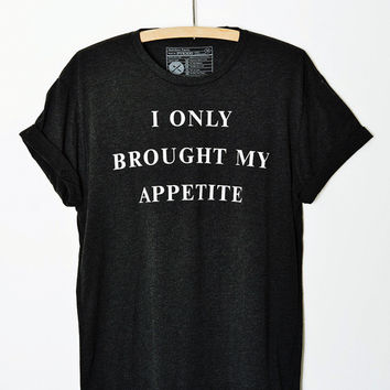 I Only Brought My Appetite Tee