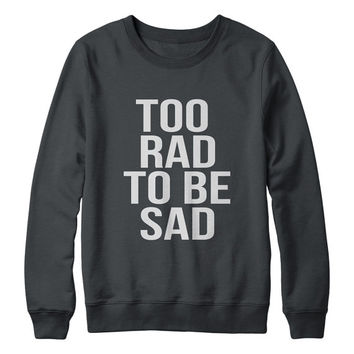 Too rad to be sad sweatshirt jumper gift cool fashion girls women hipster sweater funny cute teens dope grunge tumblr blogger