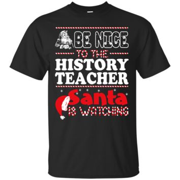 Be Nice To The History Teacher Santa Is Watching - Christmas Shirt, Hoodie, Tank