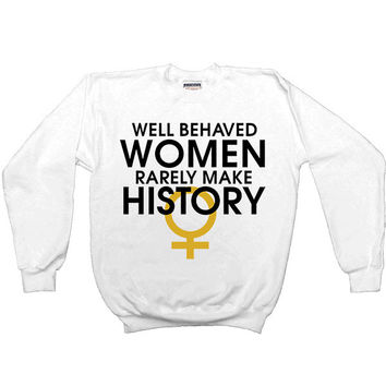 Well-Behaved Women Rarely Make History -- Women's Sweatshirt