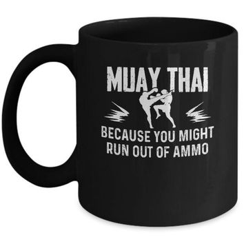 IKCKIJ3 Muay Thai BECAUSE YOU MIGHT RUN OUT OF AMMO Mug