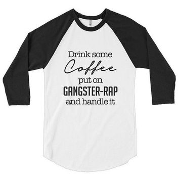 Drink some coffee, put on gangster rap and handle it, 3/4 sleeve raglan shirt, t-shirt, baseball, graphic tee, fall, vacation, birthday