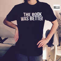 the book was better Tshirt black Fashion funny slogan womens girls sassy cute geek