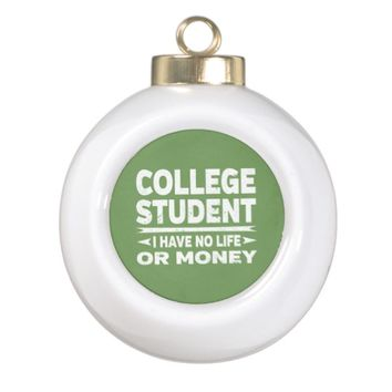College Student No Life or Money Ceramic Ball Christmas Ornament