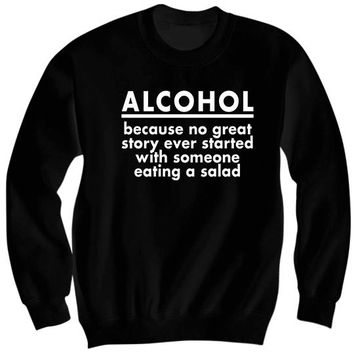 Alcohol Because No Great Story Ever Started With Someone Eating A Salad Sweatshirt