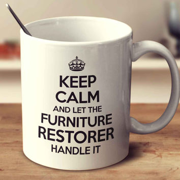 Keep Calm And Let The Furniture Restorer Handle It