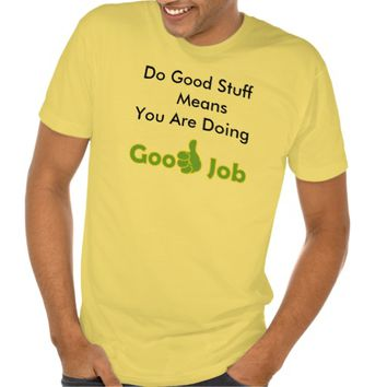 Doing Good Stuff Means You Are Doing Good Job Tee Shirts