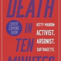 Death in Ten Minutes: Kitty Marion: Activist. Arsonist. Suffragette.