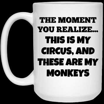 The Moment You Realize This Is My Circus And These Are My Monkeys 21504 15 oz. White Mug