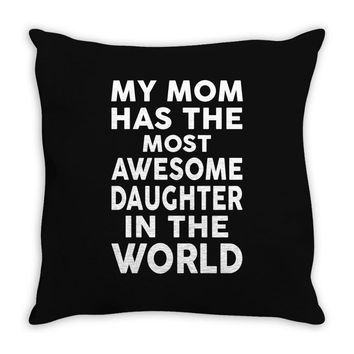 My Mom Has The Most Awesome Daughter In The World Throw Pillow
