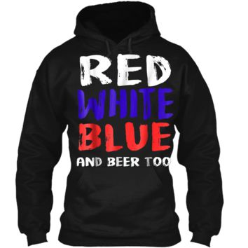 Red White Blue And Beer Too T-Shirt Drinking Fourth of July Pullover Hoodie 8 oz