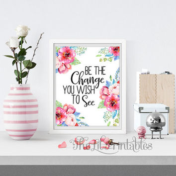 Be the Change You Wish to See Printable, Quote Printable, Watercolor Floral Print, Positive Quote, Floral Printable, Flower Quote Print
