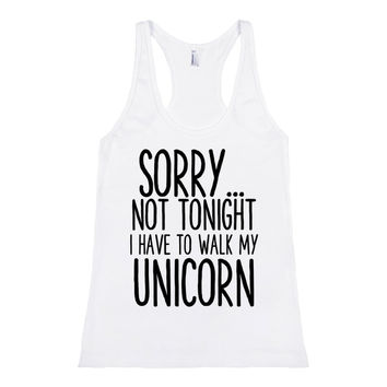 SORRY NOT TONIGHT I HAVE TO WALK MY UNICORN