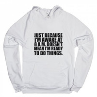 Just Because I'm Awake at 8 A.M. Doesn't Mean I'm Ready To Do Things Hoodie