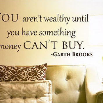 You aren't wealthy until you have something money can't buy. Garth Brooks quote vinyl wall art decal