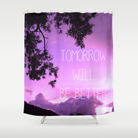 Tomorrow will be better! Shower Curtain by Louise Machado