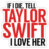 IF I DIE TELL TAYLOR SWIFT I LOVE HER