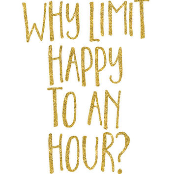 Why Limit Happy to an Hour Print / Bar Decor / Happy Print / Cocktail Wall Art / Bar Print / Bar Art / Gold Glitter Print / Up to 13x19