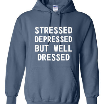 Stressed Depressed But Well Dressed Fashion Printed Hoodie Or T Shirt Either Available All Colors And Styles Great Fashion T Shirt