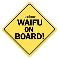 caution: WAIFU ON BOARD!