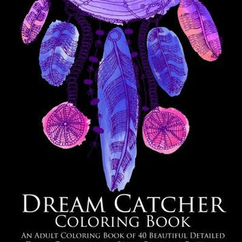 Dream Catcher Coloring Book: An Adult Coloring Book of 40 Beautiful Detailed Dream Catchers with Stress Relieving Patterns (Pattern Coloring Books) (Volume 4)