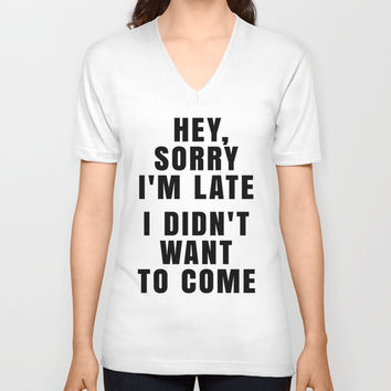 HEY, SORRY I'M LATE - I DIDN'T WANT TO COME Unisex V-Neck by CreativeAngel