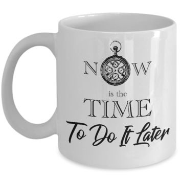 Now is the Time To Do It Later Coffee Mug, Funny Quotes, Perfect Gift White Mugs, 11 oz