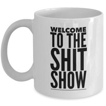 Welcome to the Shit Show Mug 11 oz. Ceramic Coffee Cup