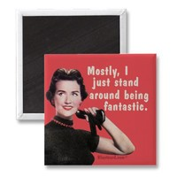 Mostly I just stand around being fantastic. Refrigerator Magnet from Zazzle.com