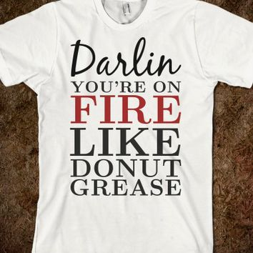 DARLIN YOU'RE ON FIRE LIKE DONUT GREASE TEE T SHIRT