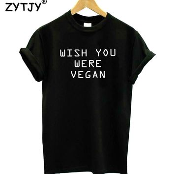 wish you were vegan Letters Women Tshirt Cotton Funny t Shirt For Lady Girl Top Tee Hipster Tumblr Drop Ship HH-445
