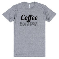 Coffee Because Crack is Bad For You Tee Shirt