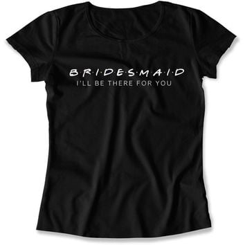 Bridesmaid I'll Be There For You - TV-30 - T Shirt