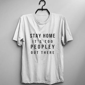 Stay home it's too peopley out there tshirts fashion funny quotes anti social introvert white gray black women tops clothings tee shirt cute