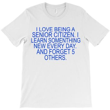 i love being a senior citizen T-Shirt