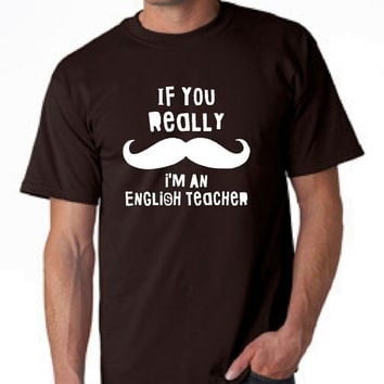 If you Really Mustache I'm An English Teacher Great Teacher Shirt Back to School English Teacher T Shirt Mens Unisex Ladies Fit