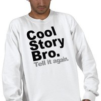 Cool Story Bro. Tell it again Pull Over Sweatshirt from Zazzle.com