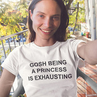 Gosh being a Princess is Exhausting T shirt, Womens T shirt, Funny T shirt, Unisex T shirt, Graphic Tee, Birthday Gift, T shirts for Women