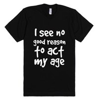 I See No Good Reason To Act My Age-Unisex Black T-Shirt