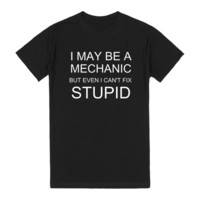 I May Be A Mechanic But Even I Can't Fix Stupid T Shirt