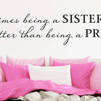 "Wall Vinyl Quote - ""...being a SISTER is better than being a PRINCESS"""