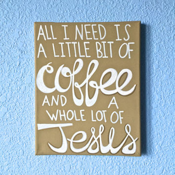 All I Need is a Little Bit of Coffee and a Whole Lot of Jesus canvas painting wall decor