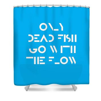 Only Dead Fish Go With The Flow - Motivational And Inspirational Quote - Shower Curtain