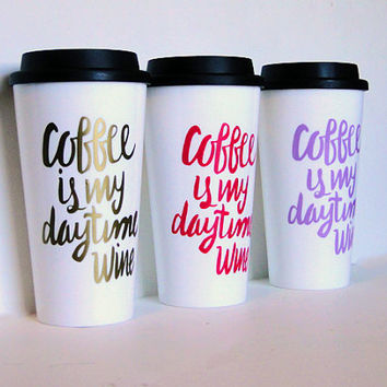Coffee is my daytime wine, a funny travel coffee mug, BPA free