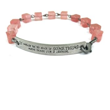 It Would Be So Nice if Something Made Sense for a Change Quote Bracelet // Motivational Bracelet