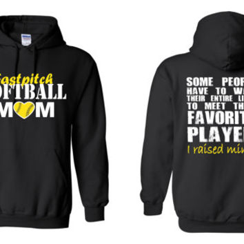 Fast Pitch Softball Mom, Some People Have to Wait Their Entire Lives To Meet Their Favorite Player, I Raised Mine Hoodie