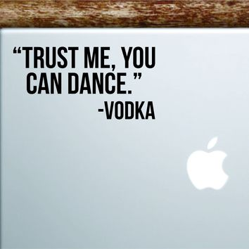 Trust Me You Can Dance Laptop Apple Macbook Car Quote Wall Decor Decal Sticker Art Vinyl Inspirational Motivational Good Vibes Funny Adult Drinks Shots Party